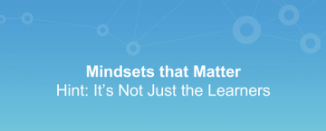 Mindsets that Matter – Hint: It's Not Just the Learners'